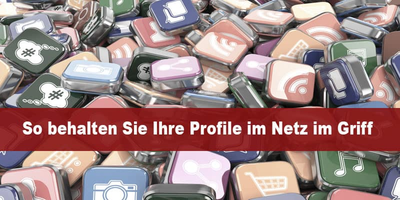 So behalten Sie Ihre Profile im Web im Griff